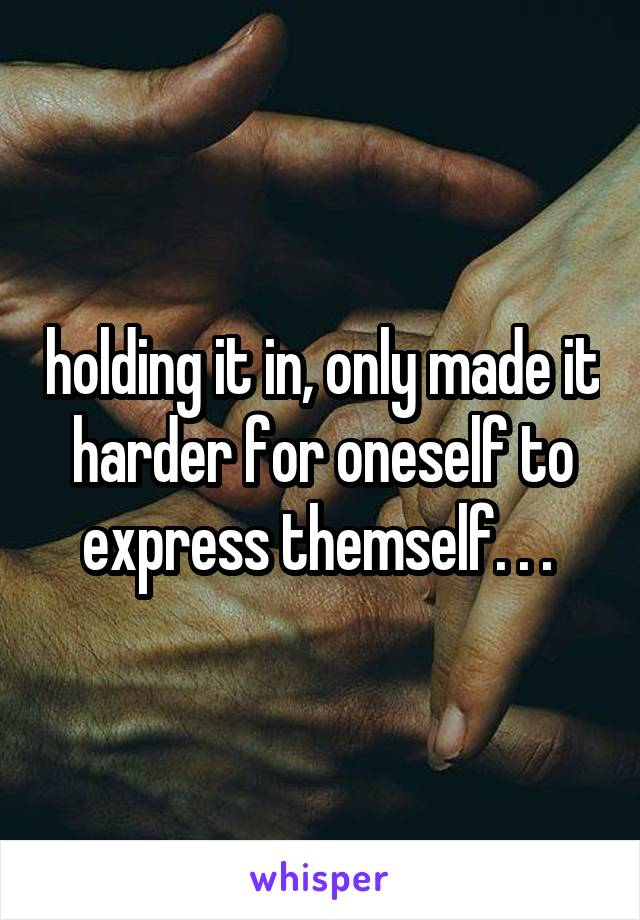 holding it in, only made it harder for oneself to express themself. . .