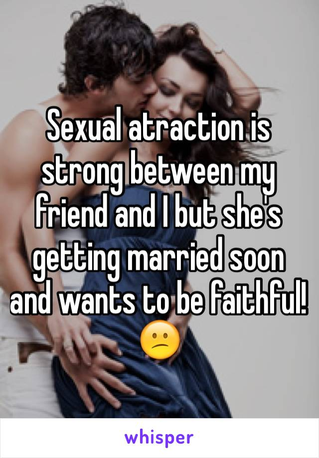 Sexual atraction is strong between my friend and I but she's getting married soon and wants to be faithful! 😕