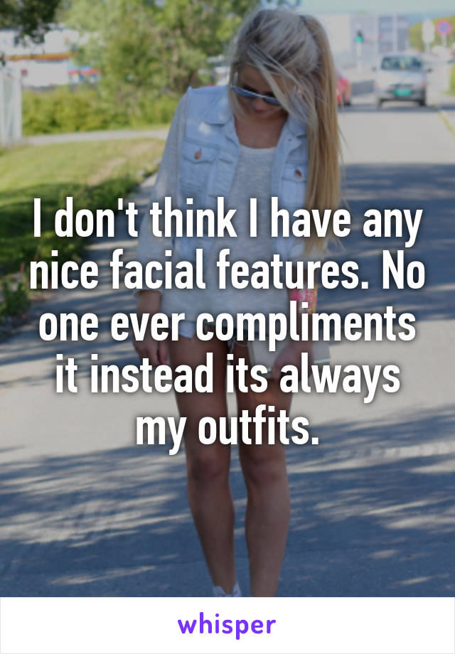 I don't think I have any nice facial features. No one ever compliments it instead its always my outfits.