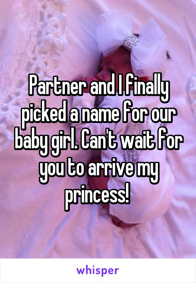 Partner and I finally picked a name for our baby girl. Can't wait for you to arrive my princess!