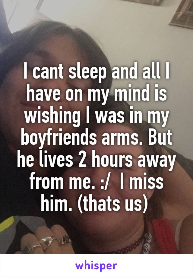 I cant sleep and all I have on my mind is wishing I was in my boyfriends arms. But he lives 2 hours away from me. :/  I miss him. (thats us)