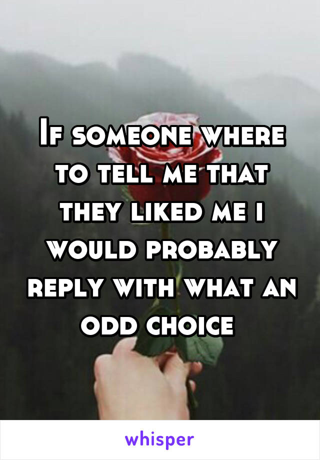 If someone where to tell me that they liked me i would probably reply with what an odd choice