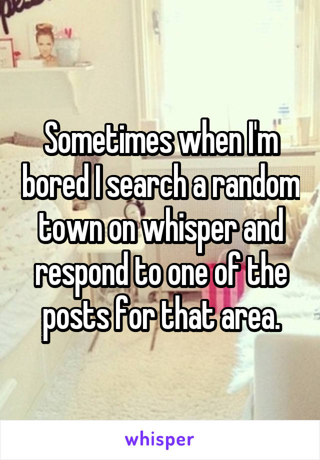 Sometimes when I'm bored I search a random town on whisper and respond to one of the posts for that area.