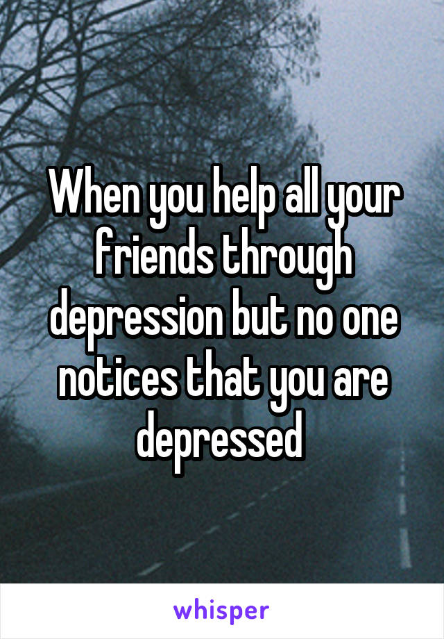 When you help all your friends through depression but no one notices that you are depressed