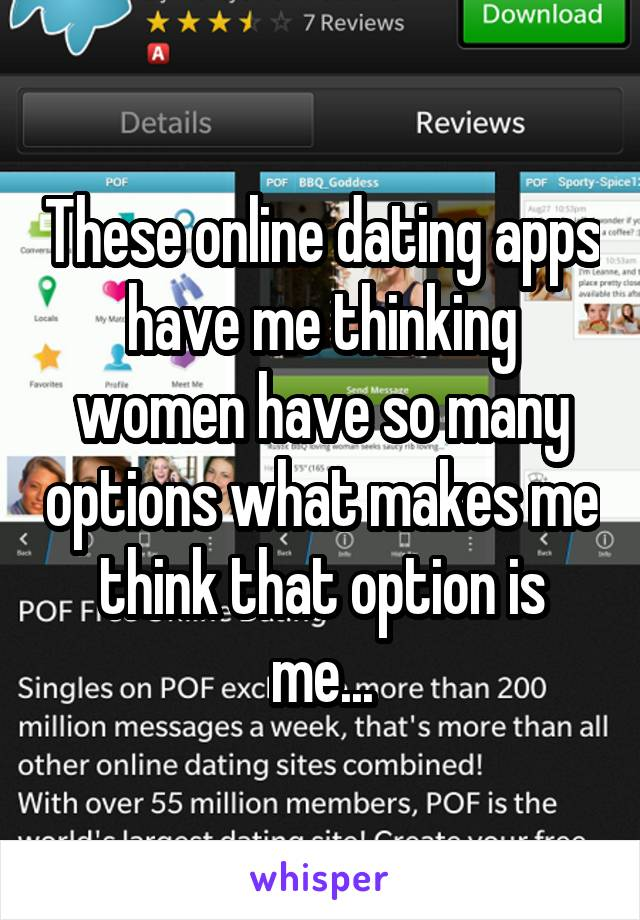 These online dating apps have me thinking women have so many options what makes me think that option is me...