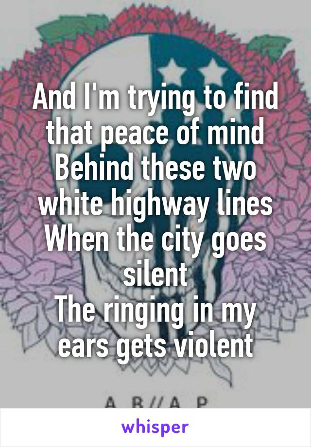 And I'm trying to find that peace of mind Behind these two white highway lines When the city goes silent The ringing in my ears gets violent
