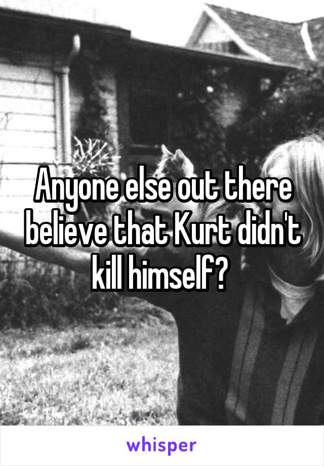 Anyone else out there believe that Kurt didn't kill himself?