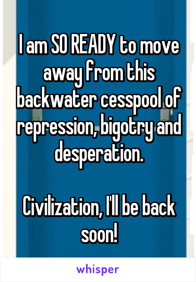 I am SO READY to move away from this backwater cesspool of repression, bigotry and desperation.  Civilization, I'll be back soon!