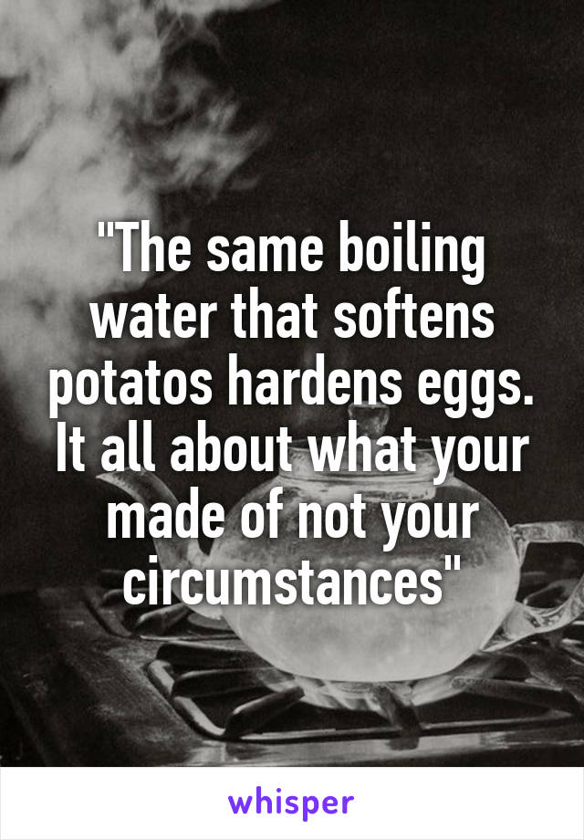 """""""The same boiling water that softens potatos hardens eggs. It all about what your made of not your circumstances"""""""