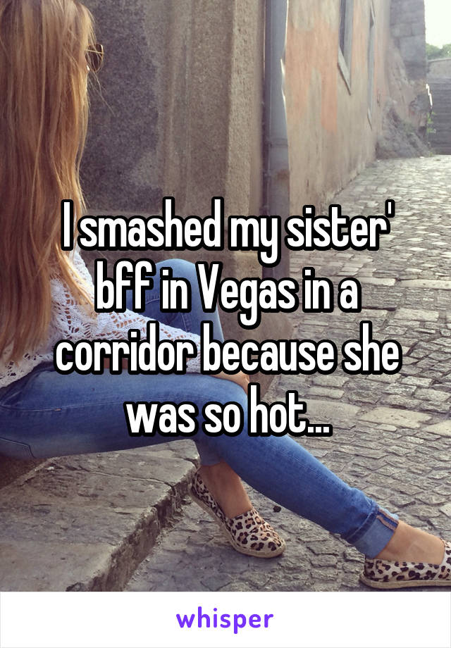 I smashed my sister' bff in Vegas in a corridor because she was so hot...
