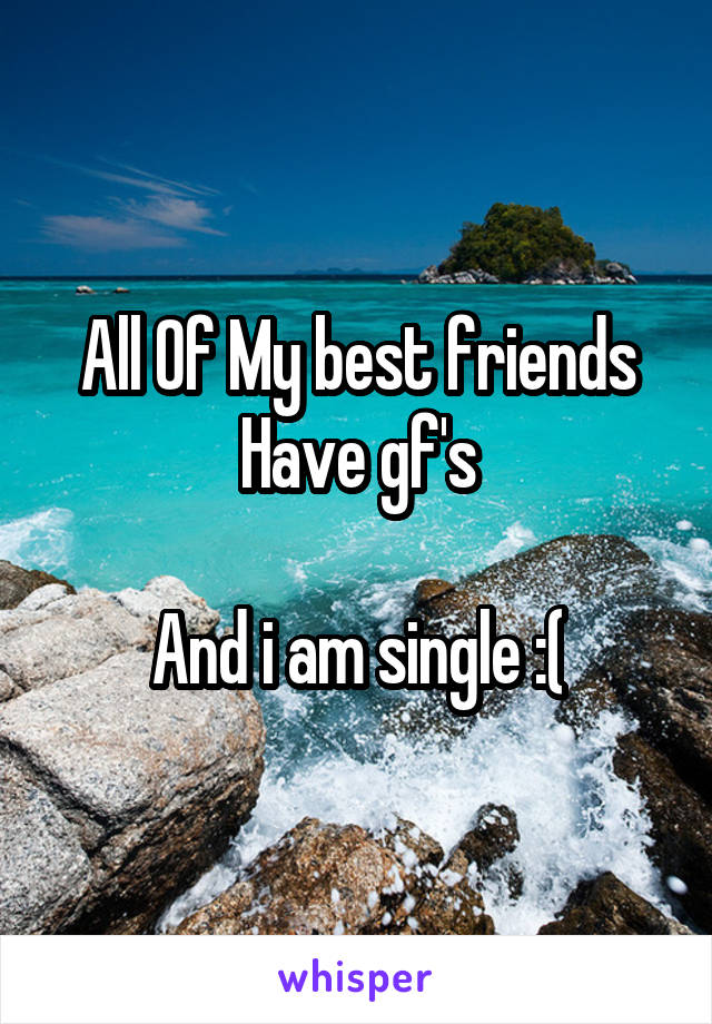 All Of My best friends Have gf's  And i am single :(