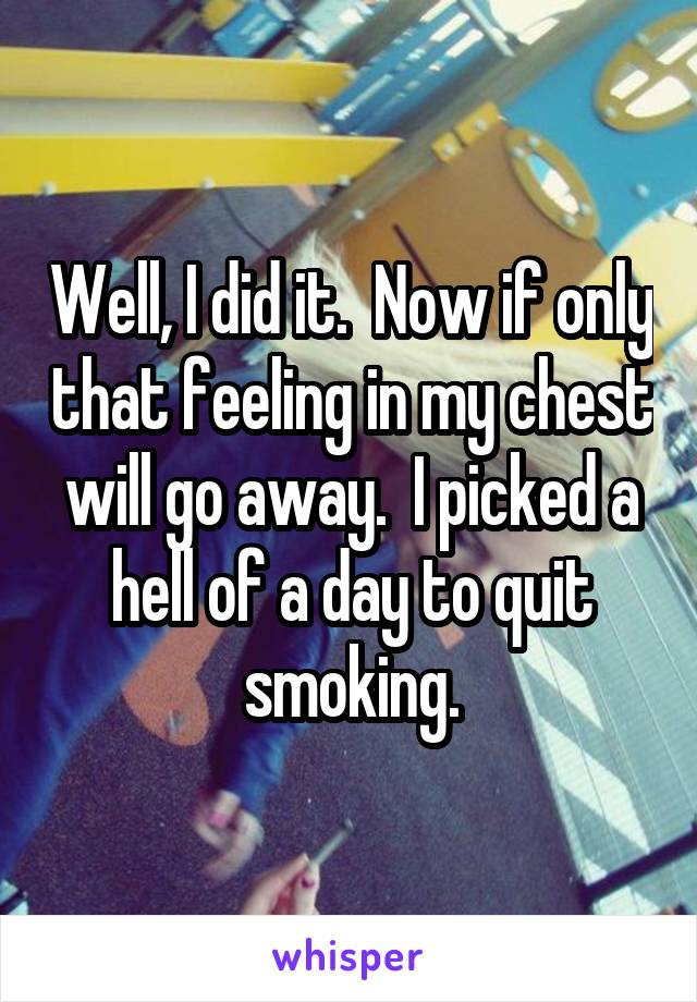 Well, I did it.  Now if only that feeling in my chest will go away.  I picked a hell of a day to quit smoking.
