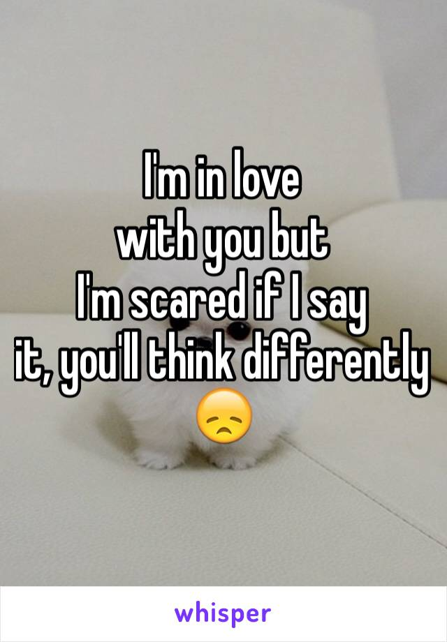 I'm in love with you but I'm scared if I say it, you'll think differently 😞