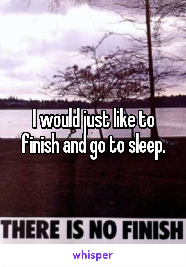 I would just like to finish and go to sleep.