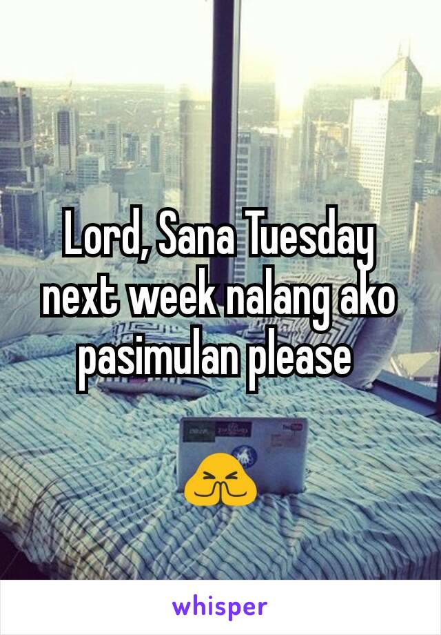 Lord, Sana Tuesday next week nalang ako pasimulan please   🙏