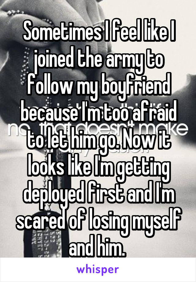 Sometimes I feel like I joined the army to follow my boyfriend because I'm too afraid to let him go. Now it looks like I'm getting deployed first and I'm scared of losing myself and him.