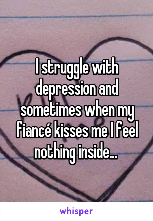 I struggle with depression and sometimes when my fiancé kisses me I feel nothing inside...