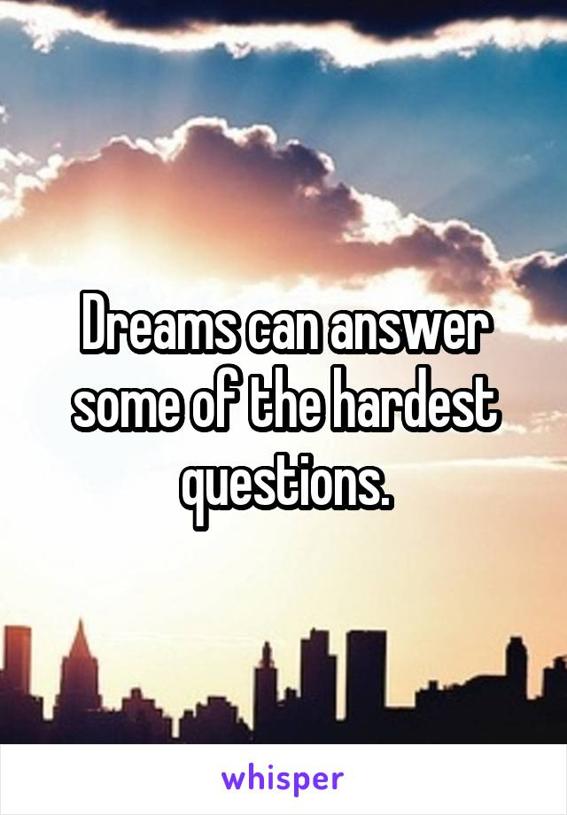 Dreams can answer some of the hardest questions.