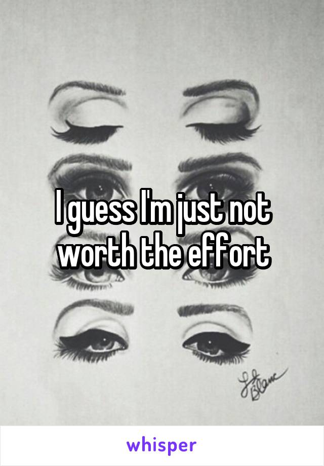 I guess I'm just not worth the effort