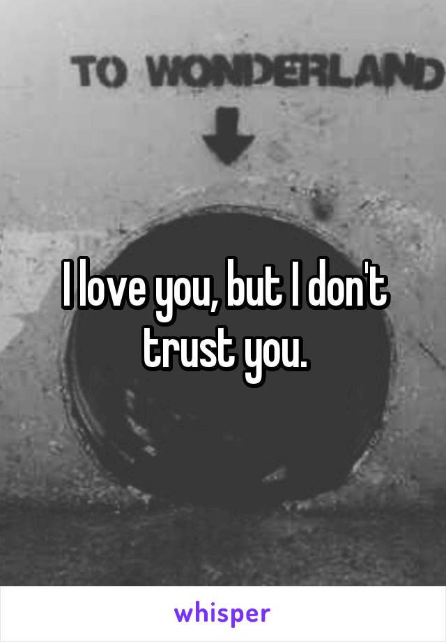 I love you, but I don't trust you.