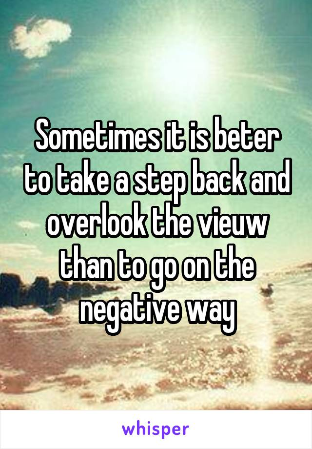 Sometimes it is beter to take a step back and overlook the vieuw than to go on the negative way