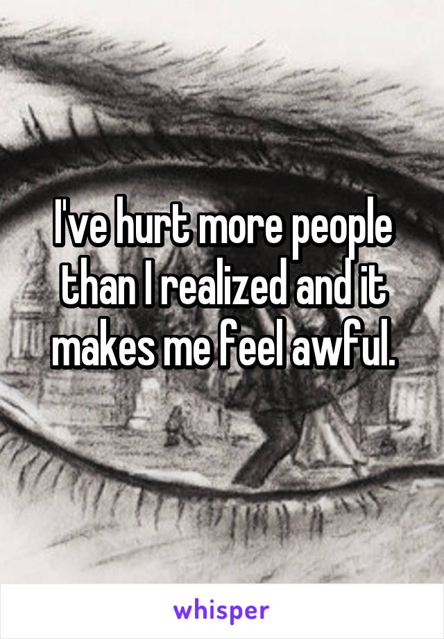 I've hurt more people than I realized and it makes me feel awful.