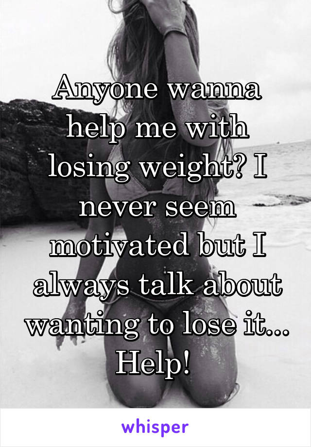 Anyone wanna help me with losing weight? I never seem motivated but I always talk about wanting to lose it... Help!