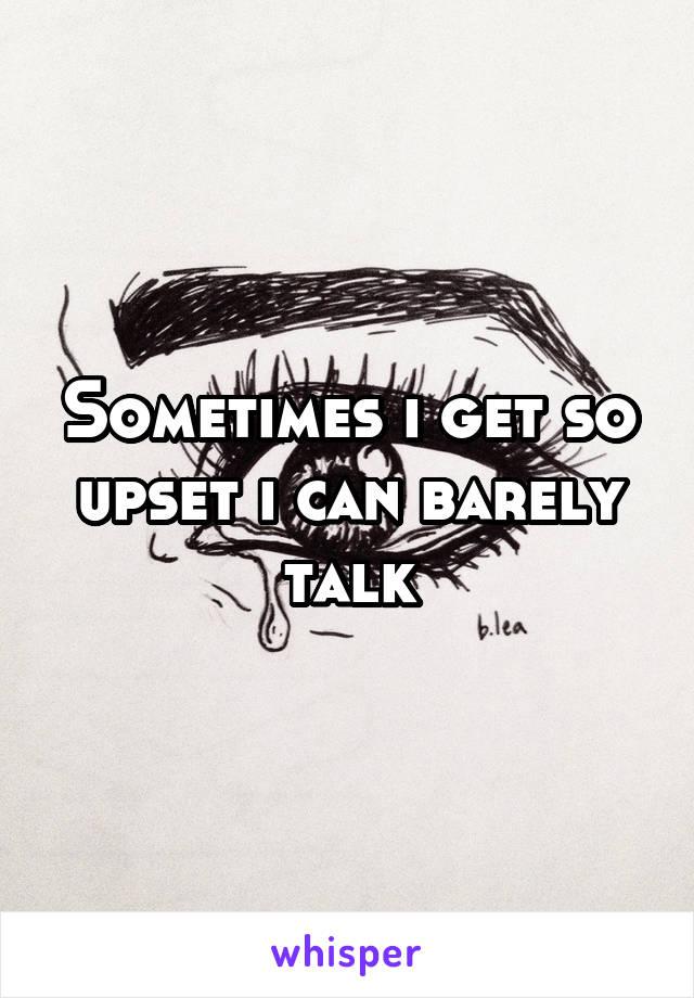 Sometimes i get so upset i can barely talk