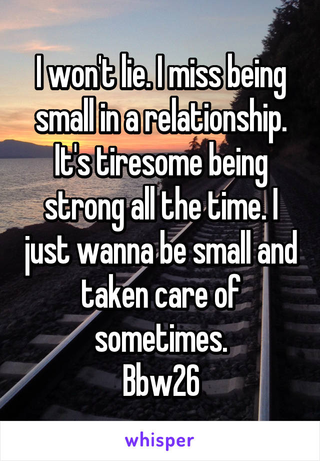 I won't lie. I miss being small in a relationship. It's tiresome being strong all the time. I just wanna be small and taken care of sometimes. Bbw26