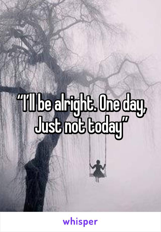 """I'll be alright. One day,  Just not today"""