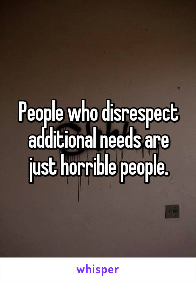 People who disrespect additional needs are just horrible people.
