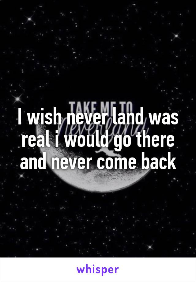 I wish never land was real i would go there and never come back