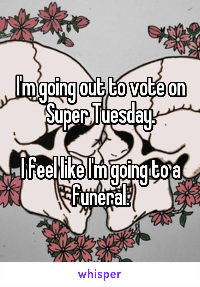 I'm going out to vote on Super Tuesday.  I feel like I'm going to a funeral.