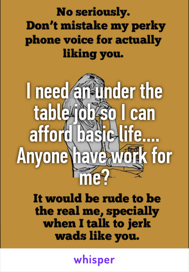 I need an under the table job so I can afford basic life.... Anyone have work for me?