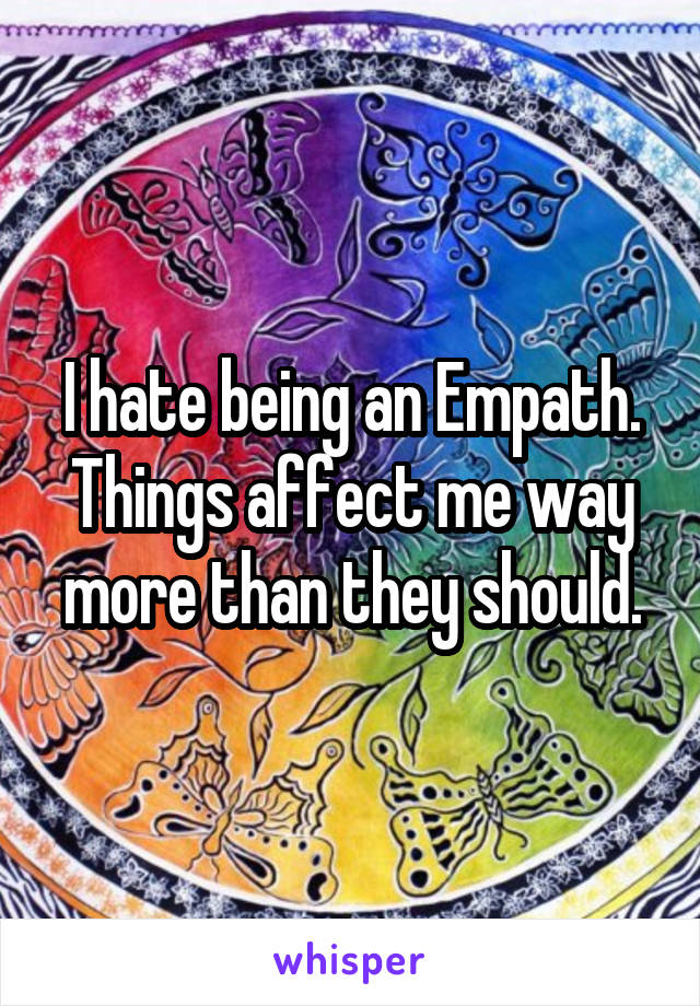 I hate being an Empath. Things affect me way more than they should.