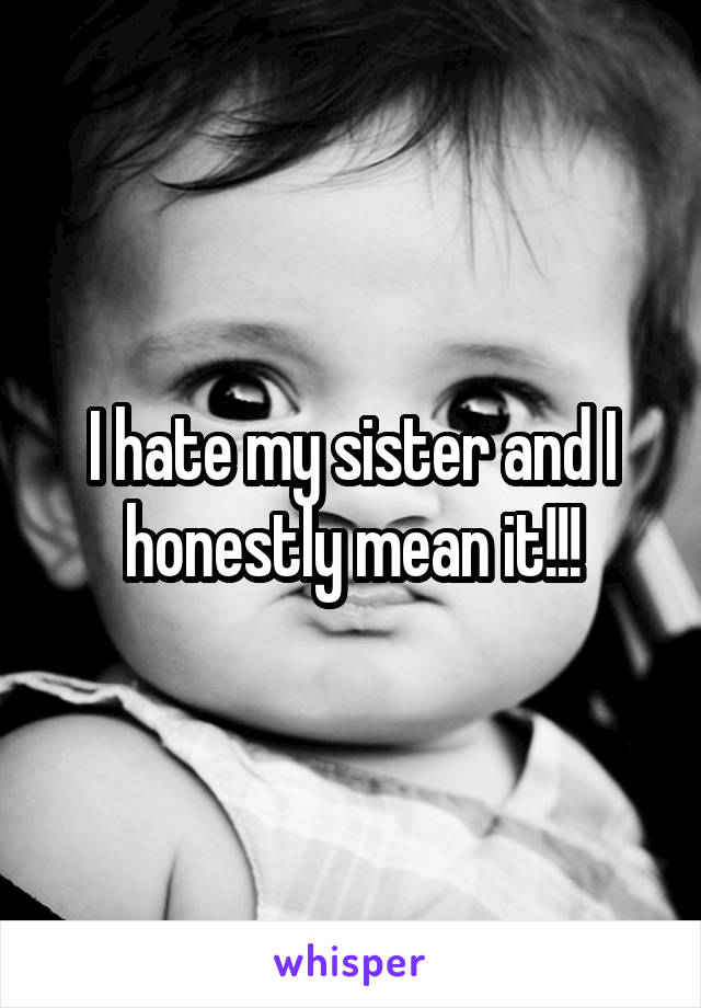 I hate my sister and I honestly mean it!!!