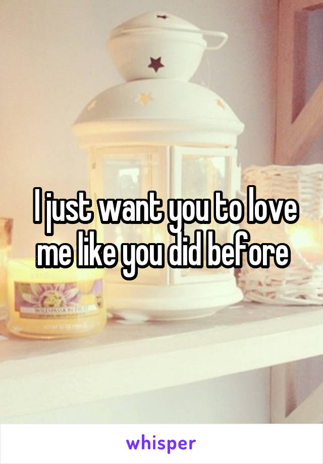 I just want you to love me like you did before