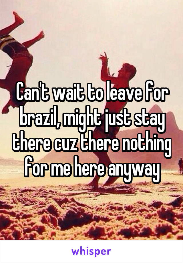Can't wait to leave for brazil, might just stay there cuz there nothing for me here anyway