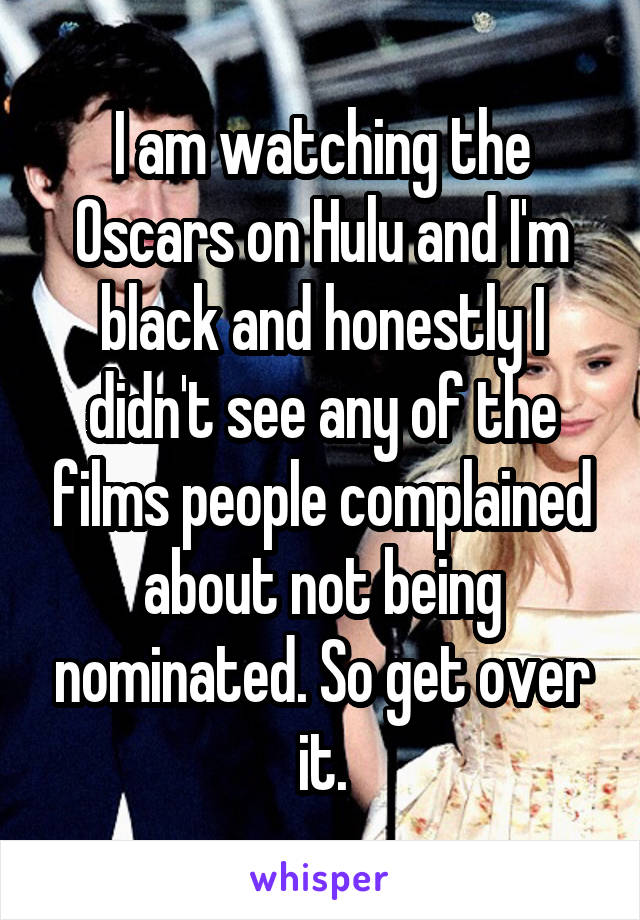 I am watching the Oscars on Hulu and I'm black and honestly I didn't see any of the films people complained about not being nominated. So get over it.