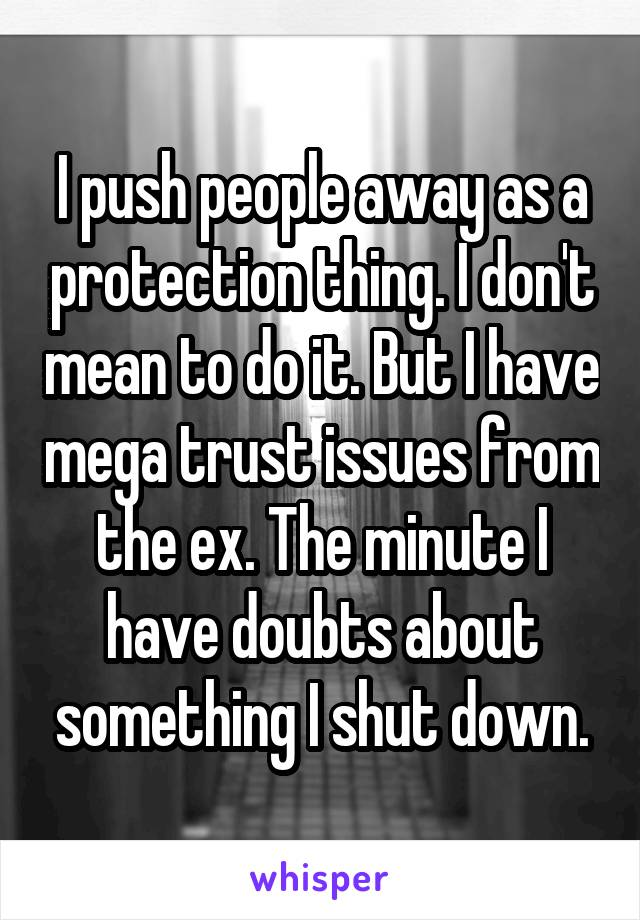 I push people away as a protection thing. I don't mean to do it. But I have mega trust issues from the ex. The minute I have doubts about something I shut down.