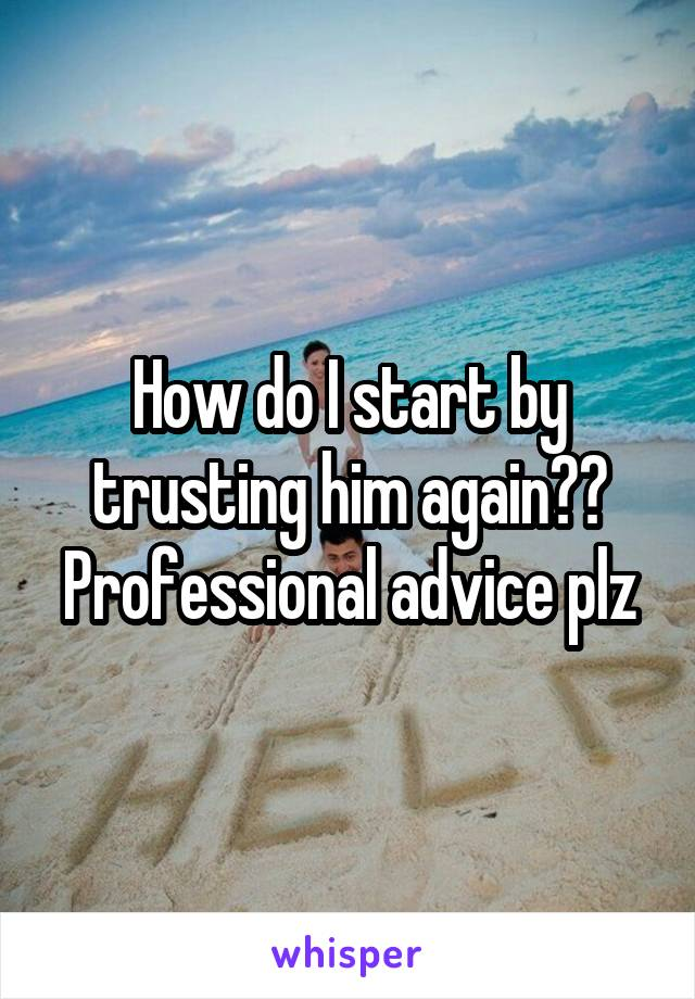 How do I start by trusting him again?? Professional advice plz