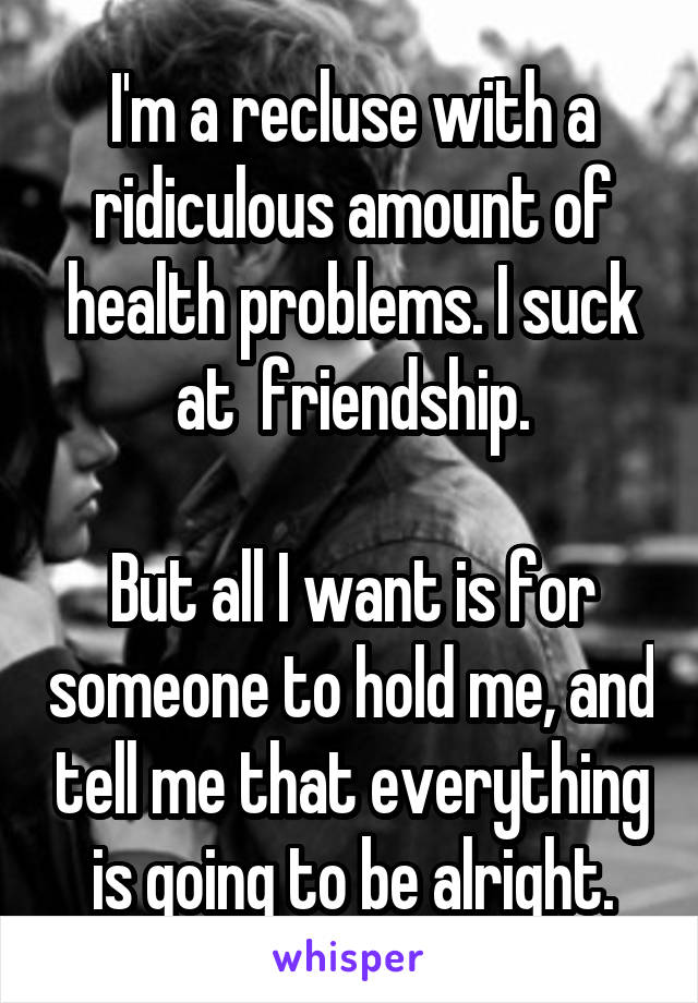 I'm a recluse with a ridiculous amount of health problems. I suck at  friendship.  But all I want is for someone to hold me, and tell me that everything is going to be alright.