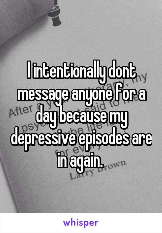 I intentionally dont message anyone for a day because my depressive episodes are in again.