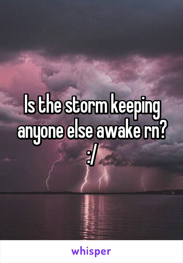 Is the storm keeping anyone else awake rn? :/