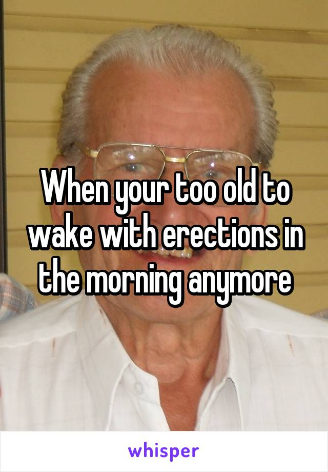 When your too old to wake with erections in the morning anymore