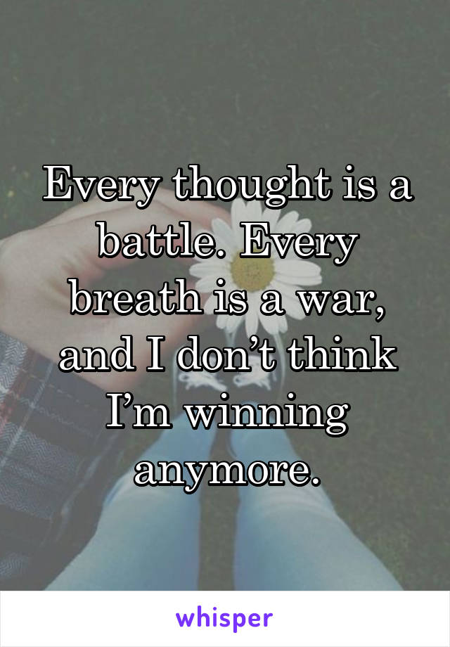 Every thought is a battle. Every breath is a war, and I don't think I'm winning anymore.