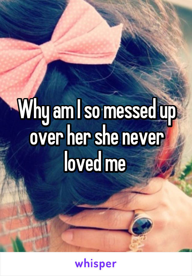 Why am I so messed up over her she never loved me