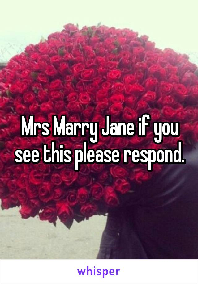 Mrs Marry Jane if you see this please respond.