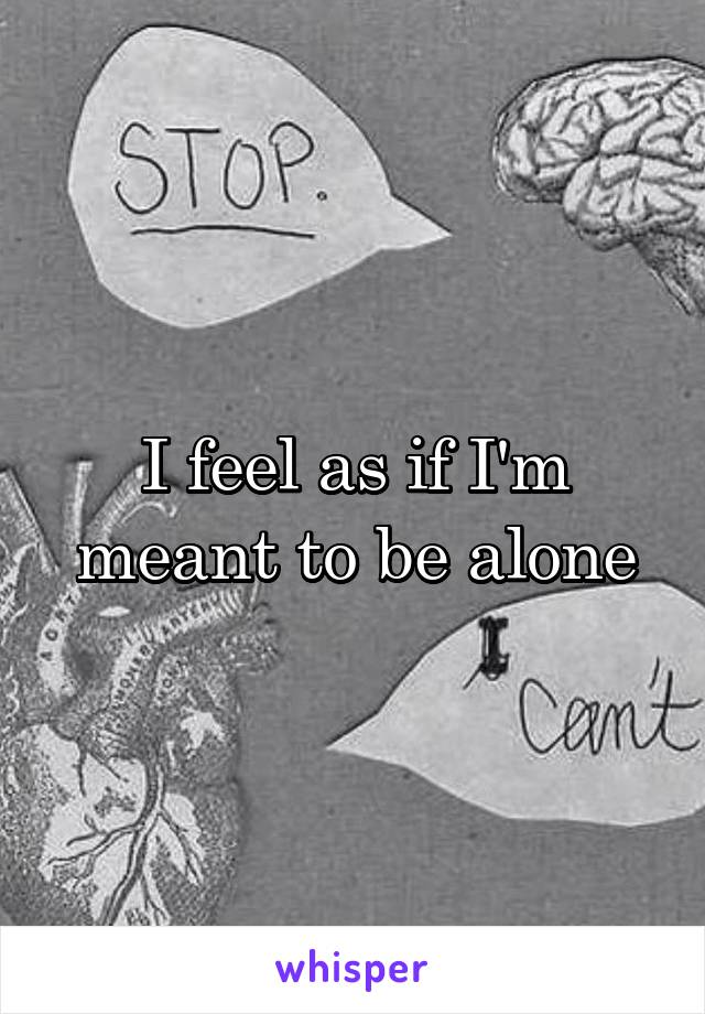 I feel as if I'm meant to be alone