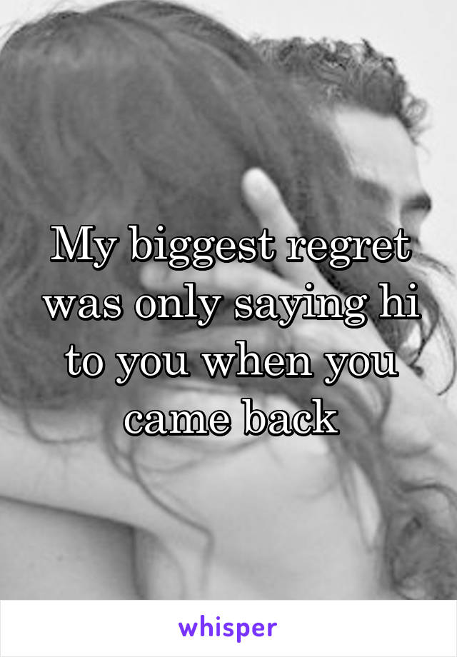 My biggest regret was only saying hi to you when you came back